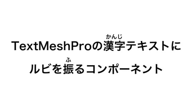 TextMeshProの漢字テキストにルビを振るコンポーネント【Unity】